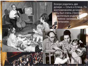 Вскоре родились две дочери— Ольга и Елена. По воспоминаниям дочерей, отец бы