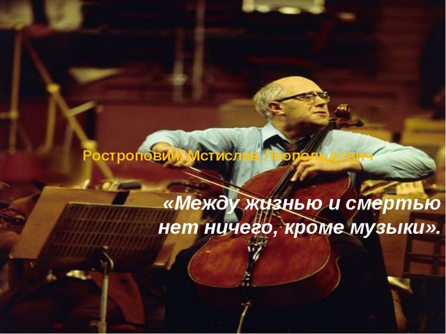Ростропович, Мстислав Леопольдович «Между жизнью и смертью нет ничего, кроме...