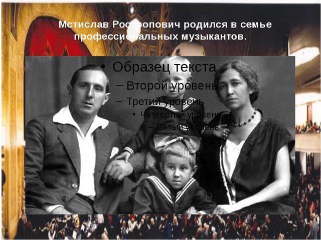Мстислав Ростропович родился в семье профессиональных музыкантов.