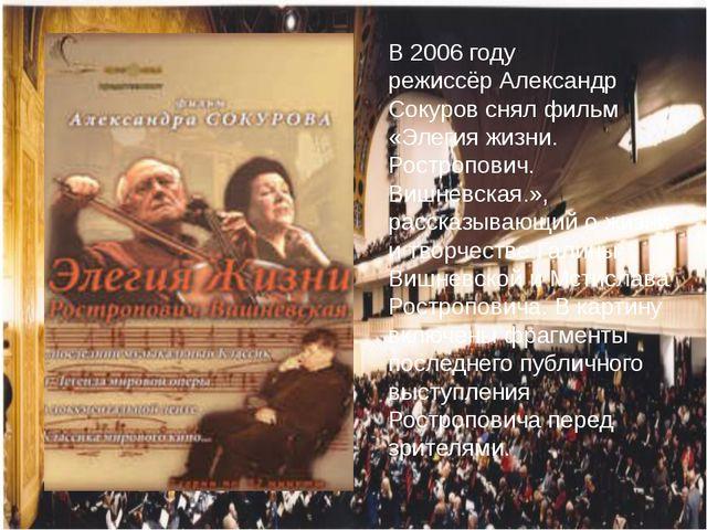 В 2006 году режиссёрАлександр Сокуровснял фильм «Элегия жизни. Ростропович....