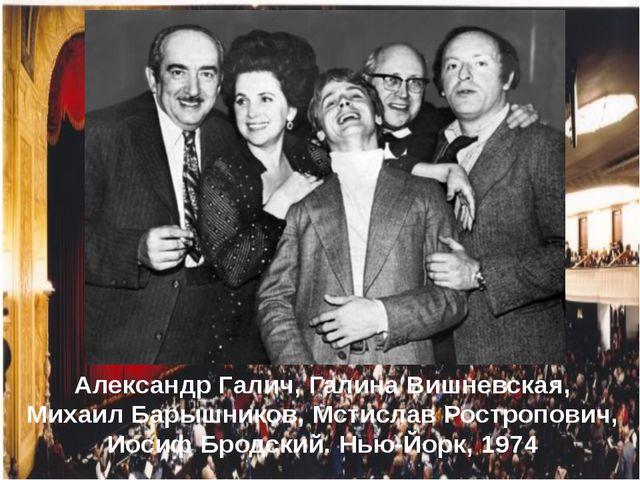 Александр Галич, Галина Вишневская, Михаил Барышников, Мстислав Ростропович,...