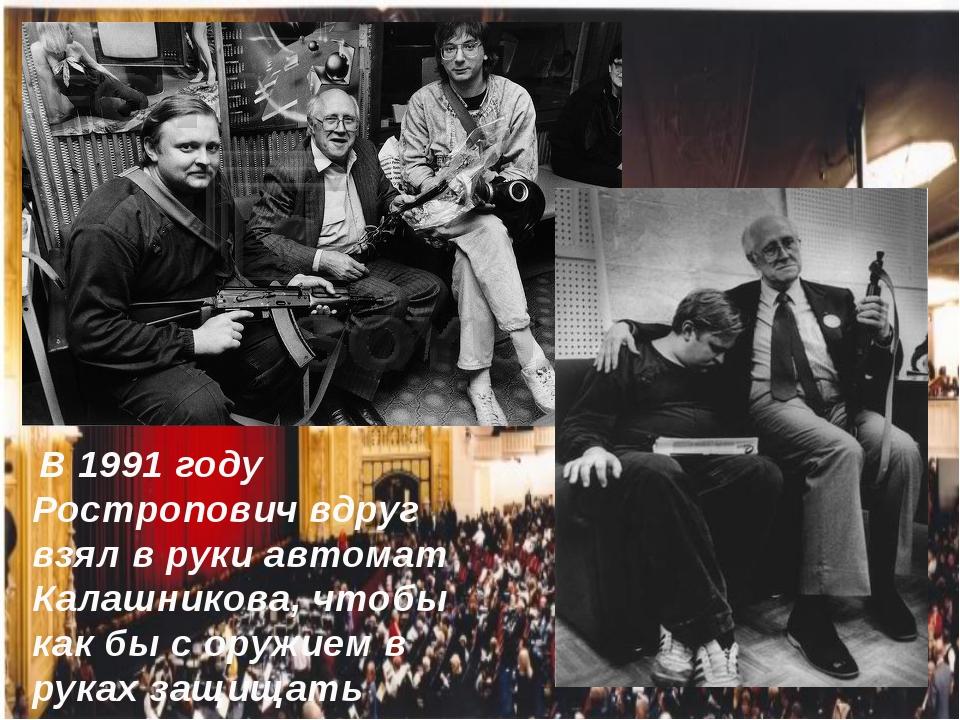 В 1991 году Ростропович вдруг взял в руки автомат Калашникова, чтобы как бы...