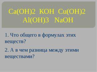 Ca(OH)2 КОН Cu(OH)2 Al(OH)3 NaOH 1. Что общего в формулах этих веществ? 2. А