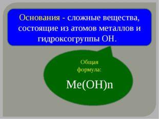 Основания - сложные вещества, состоящие из атомов металлов и гидроксогруппы О