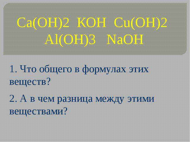 Ca(OH)2 КОН Cu(OH)2 Al(OH)3 NaOH 1. Что общего в формулах этих веществ? 2. А...