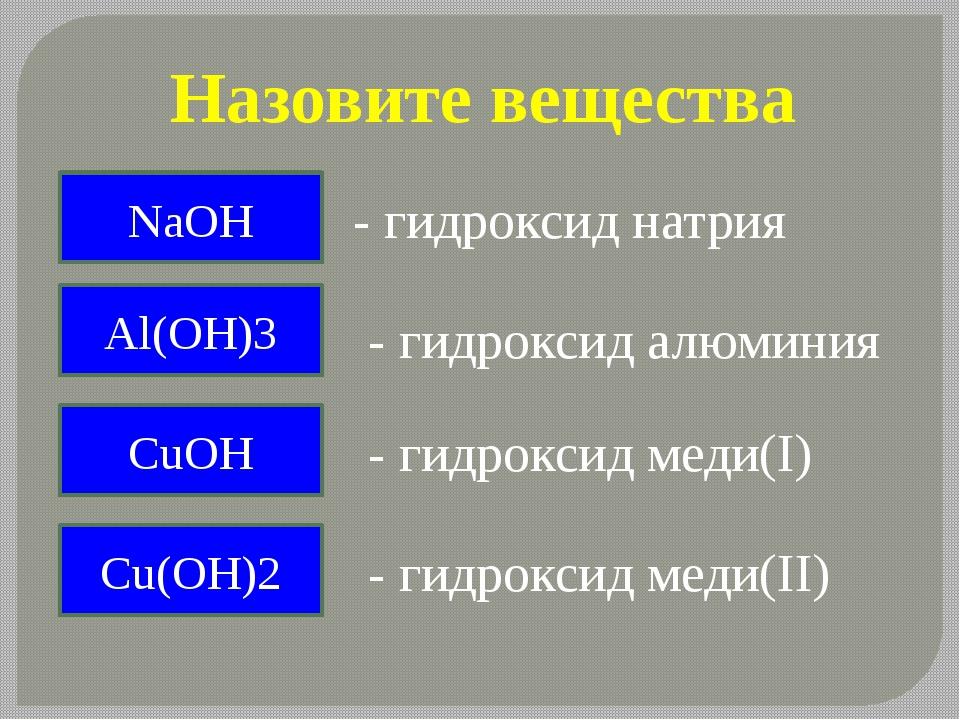 Назовите вещества NaOH - гидроксид натрия Al(OH)3 - гидроксид алюминия СuOH -...