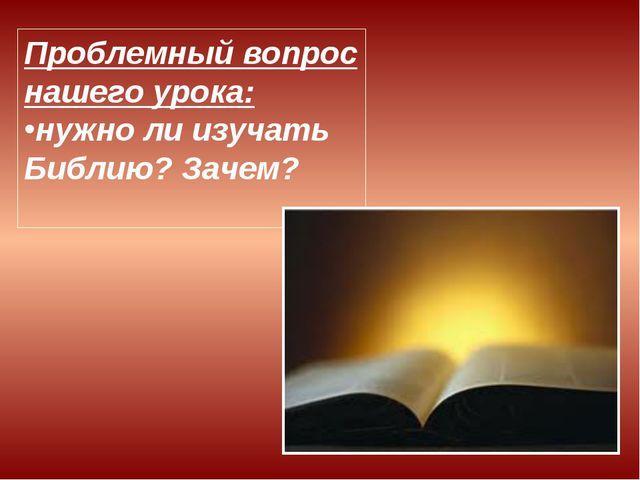 Проблемный вопрос нашего урока: нужно ли изучать Библию? Зачем?