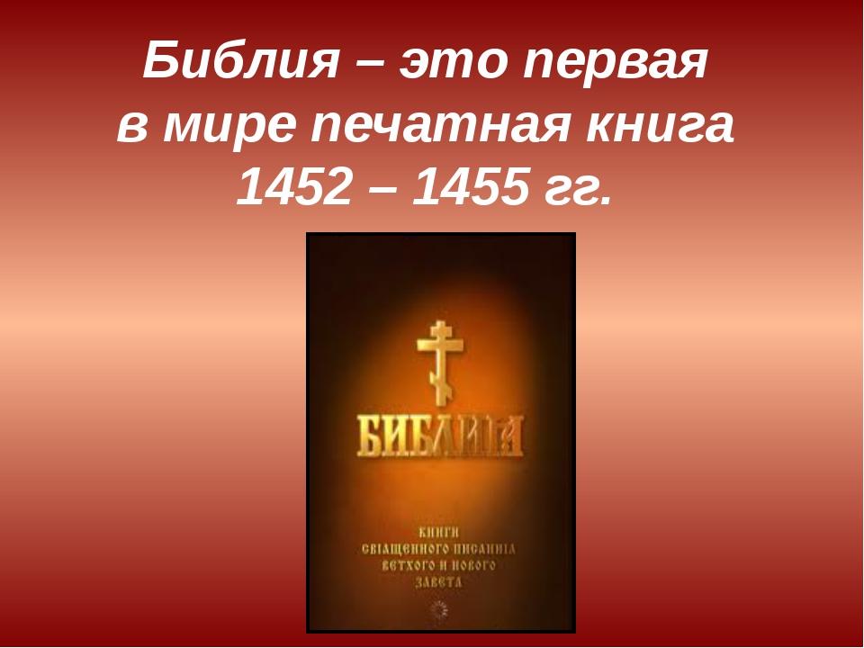 Библия – это первая в мире печатная книга 1452 – 1455 гг.
