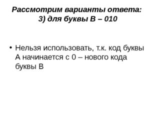 Рассмотрим варианты ответа: 3) для буквы В – 010 Нельзя использовать, т.к. ко