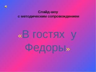 Слайд-шоу с методическим сопровождением «В гостях у Федоры»