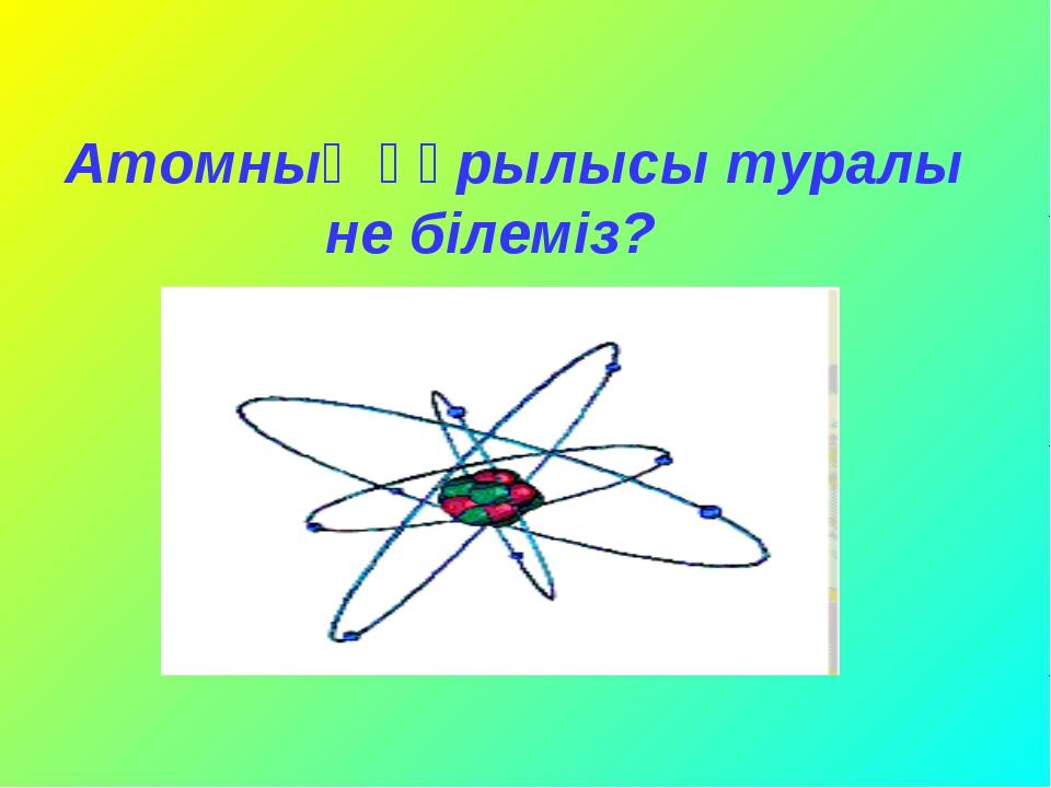 Атомның құрылысы туралы не білеміз? Ашық сабақтар