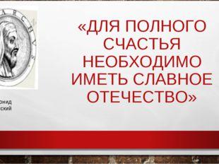 «ДЛЯ ПОЛНОГО СЧАСТЬЯ НЕОБХОДИМО ИМЕТЬ СЛАВНОЕ ОТЕЧЕСТВО» Симонид Кеосский