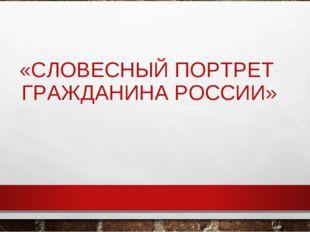 «СЛОВЕСНЫЙ ПОРТРЕТ ГРАЖДАНИНА РОССИИ»