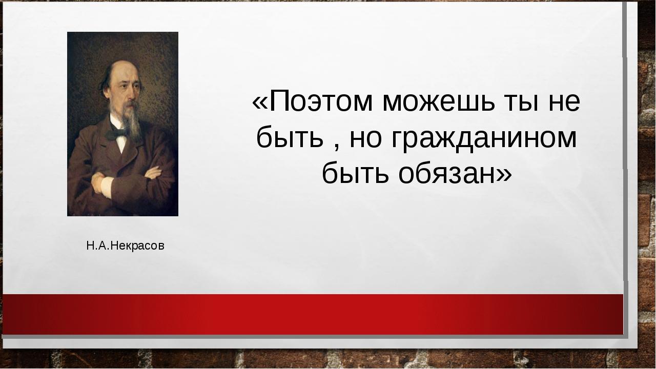 «Поэтом можешь ты не быть , но гражданином быть обязан» Н.А.Некрасов