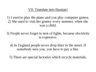 VII. Translate into Russian! 1) I used to play the piano and you play compute