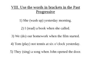 VIII. Use the words in brackets in the Past Progressive 1) She (wash up) yest