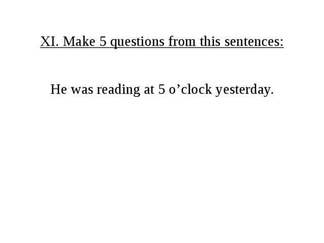 XI. Make 5 questions from this sentences: He was reading at 5 o'clock yesterd...