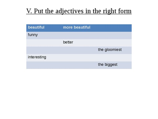 V. Put the adjectives in the right form beautiful more beautiful funny better...
