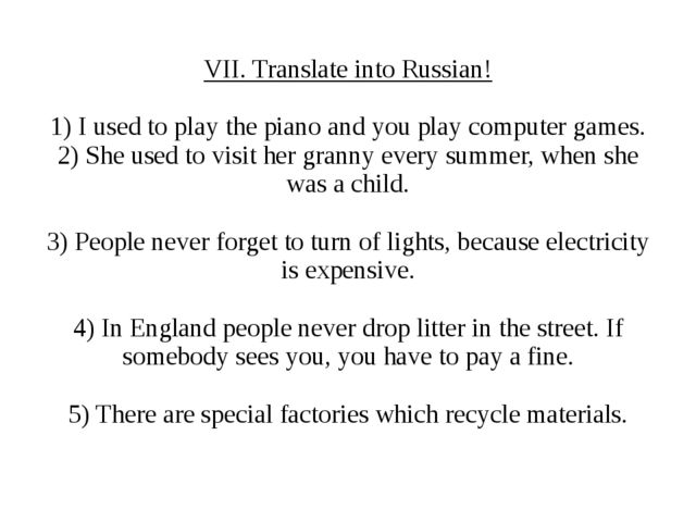 VII. Translate into Russian! 1) I used to play the piano and you play compute...