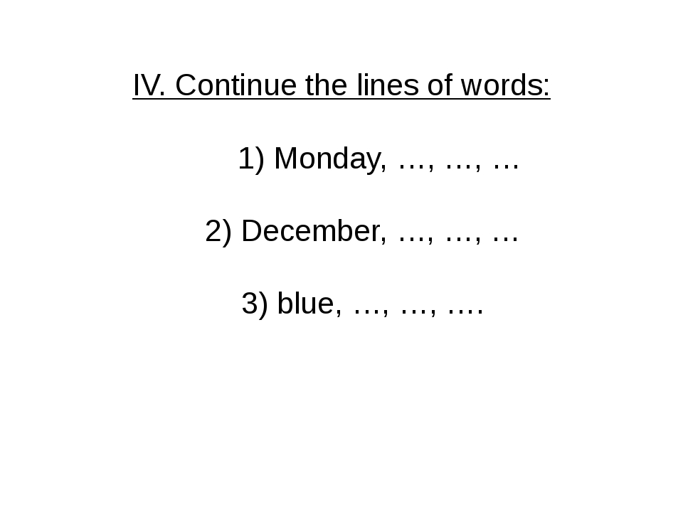 IV. Continue the lines of words: 1) Monday, …, …, … 2) December, …, …, … 3) b...