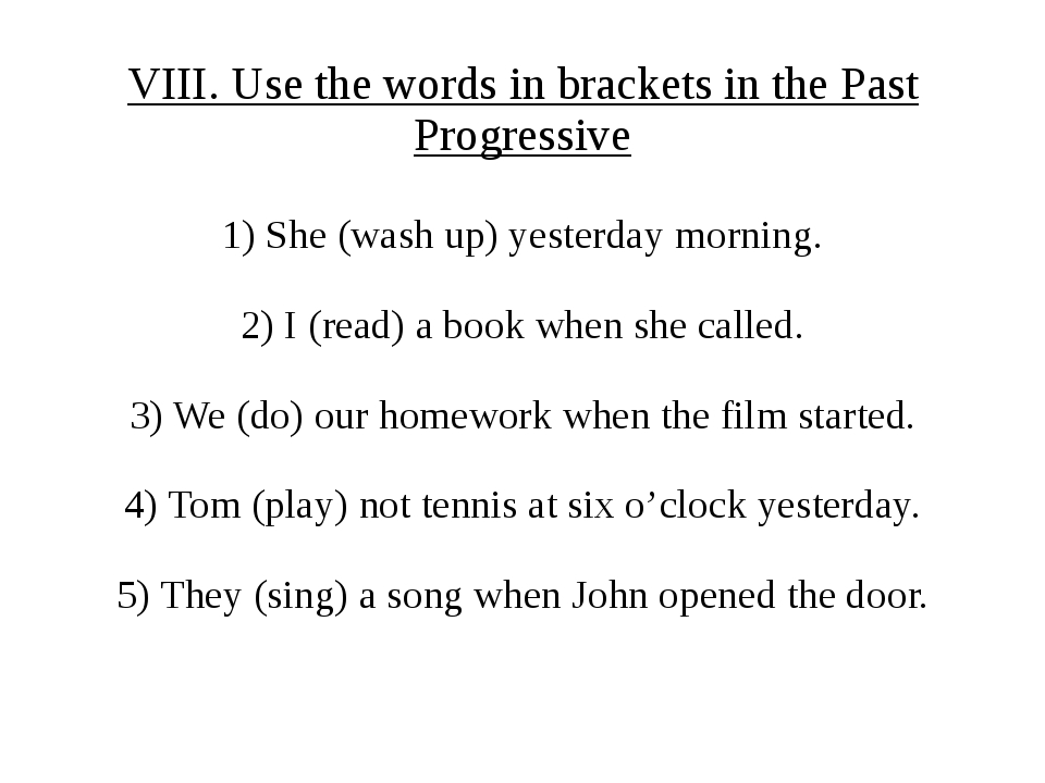 VIII. Use the words in brackets in the Past Progressive 1) She (wash up) yest...