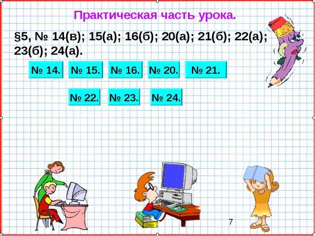 Практическая часть урока. §5, № 14(в); 15(а); 16(б); 20(а); 21(б); 22(а); 23(...
