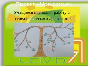 Проект «Моя семья» Учащиеся начинали работу с генеалогического древа семьи. 2