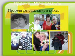 Проект «Моя семья» Провели фотовыставку в классе 2А: Агеенко, Шариков; 2Б: Ко