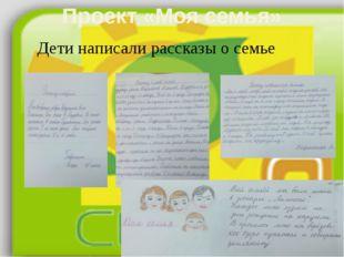 Проект «Моя семья» Дети написали рассказы о семье 2А: Агеенко, Шариков; 2Б: К