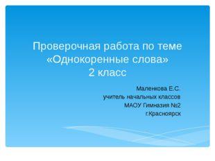 Проверочная работа по теме «Однокоренные слова» 2 класс Маленкова Е.С. учител