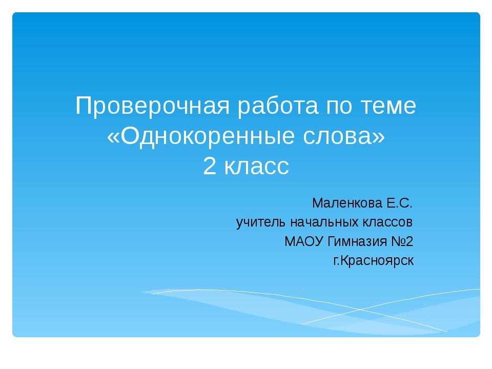 Проверочная работа по теме «Однокоренные слова» 2 класс Маленкова Е.С. учител...
