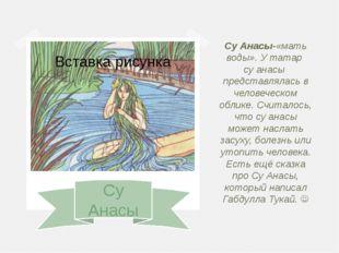 Су Анасы Су Анасы-«мать воды». У татар су анасы представлялась в человеческо