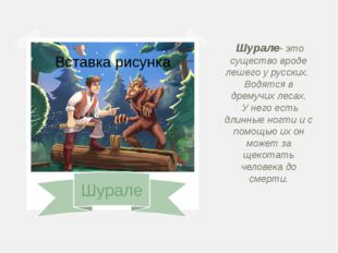Шурале Шурале- это существо вроде лешего у русских. Водятся в дремучих лесах
