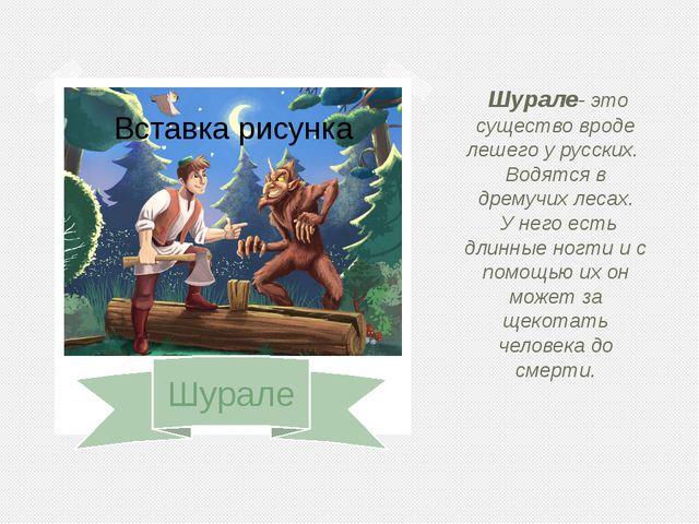 Шурале Шурале- это существо вроде лешего у русских. Водятся в дремучих лесах...