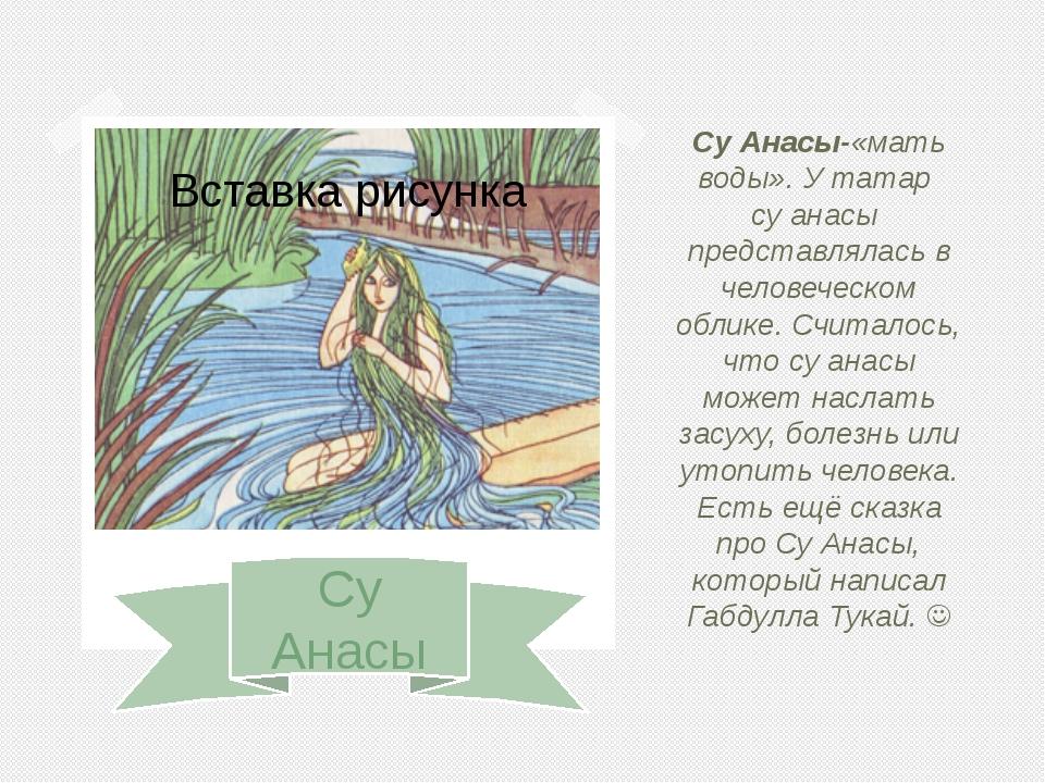 Су Анасы Су Анасы-«мать воды». У татар су анасы представлялась в человеческо...