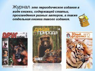 Журнал- это периодическое издание в виде книжки, содержащей статьи, произведе
