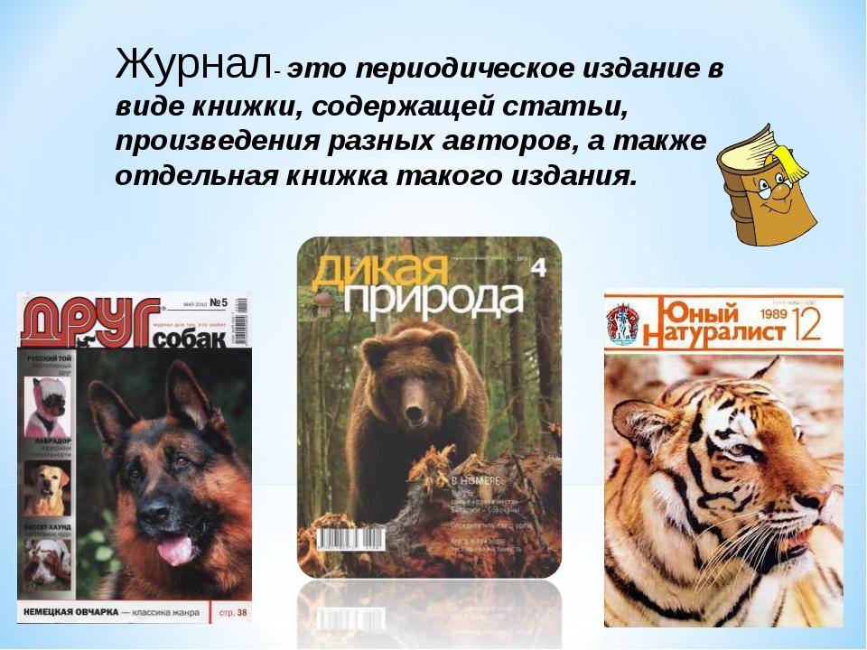 Журнал- это периодическое издание в виде книжки, содержащей статьи, произведе...