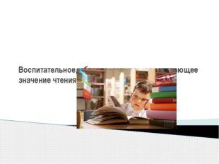 Воспитательное, образовательное и развивающее значение чтения