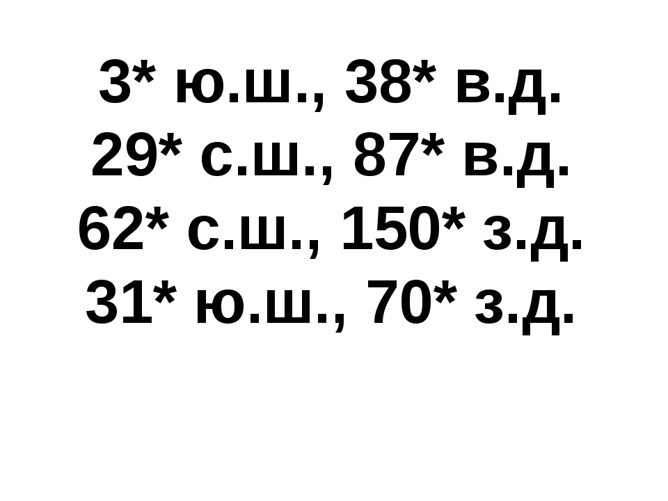 3* ю.ш., 38* в.д. 29* с.ш., 87* в.д. 62* с.ш., 150* з.д. 31* ю.ш., 70* з.д.