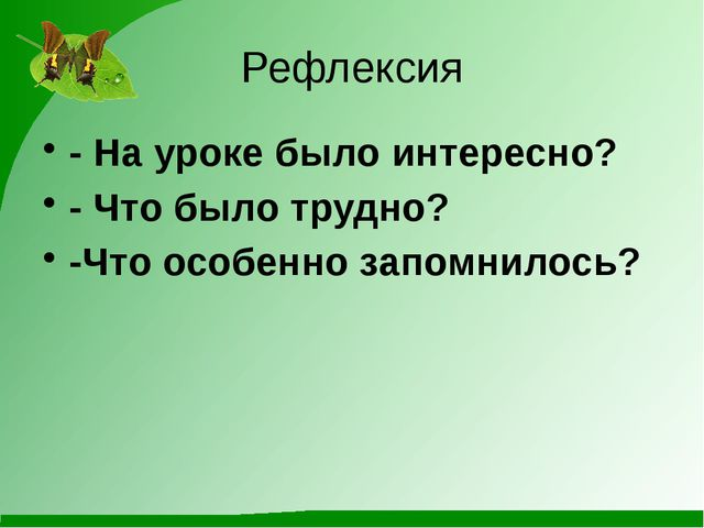 Рефлексия - На уроке было интересно? - Что было трудно? -Что особенно запомни...