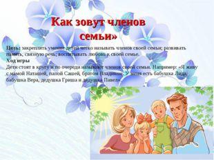 Как зовут членов семьи» Цель: закреплять умение детей четко называть членов с