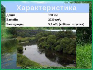 Характеристика Длина 158км. Бассейн 2030км². Расход воды 5,5 м³/с(в 80км.от