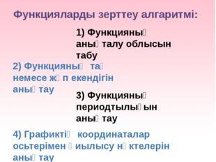 Функцияларды зерттеу алгаритмі: 1) Функцияның анықталу облысын табу 2) Функци