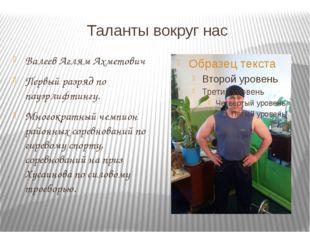 Таланты вокруг нас Валеев Аглям Ахметович Первый разряд по пауэрлифтингу. Мно