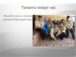 Таланты вокруг нас Ансамбль песни и пляски учителей Уральской школы