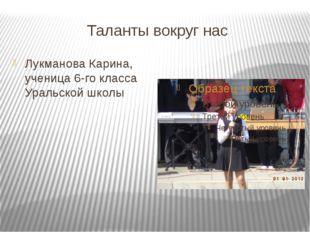 Таланты вокруг нас Лукманова Карина, ученица 6-го класса Уральской школы
