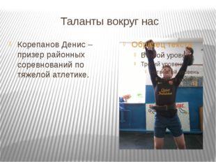 Таланты вокруг нас Корепанов Денис – призер районных соревнований по тяжелой
