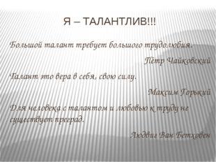 Я – ТАЛАНТЛИВ!!! Большой талант требует большого трудолюбия. Пётр Чайковский