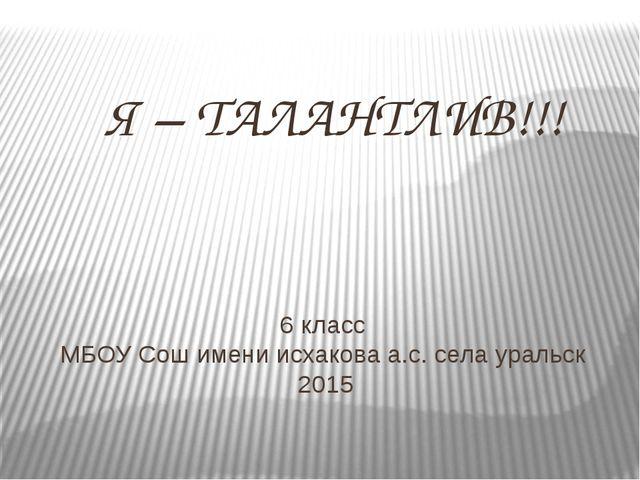 6 класс МБОУ Сош имени исхакова а.с. села уральск 2015 Я – ТАЛАНТЛИВ!!!