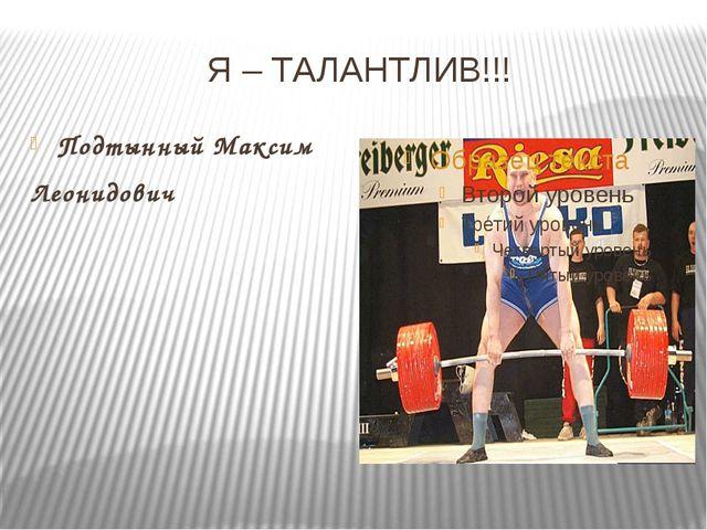 Я – ТАЛАНТЛИВ!!! Подтынный Максим Леонидович